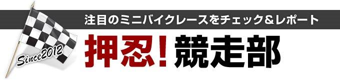 押忍!競走部 注目のミニバイクレースをチェック&レポート